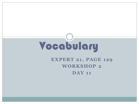 EXPERT 21, PAGE 129 WORKSHOP 2 DAY 11 Vocabulary.