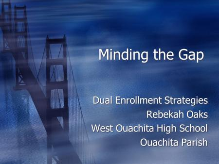 Minding the Gap Dual Enrollment Strategies Rebekah Oaks West Ouachita High School Ouachita Parish Dual Enrollment Strategies Rebekah Oaks West Ouachita.