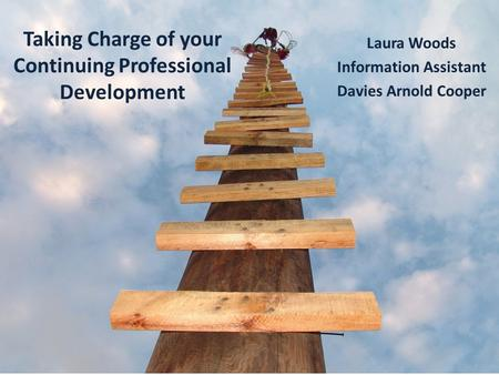 Taking Charge of your Continuing Professional Development Laura Woods Information Assistant Davies Arnold Cooper.