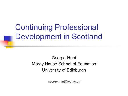 Continuing Professional Development in Scotland George Hunt Moray House School of Education University of Edinburgh