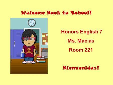 Welcome Back to School! Honors English 7 Ms. Macias Room 221 Bienvenidos!
