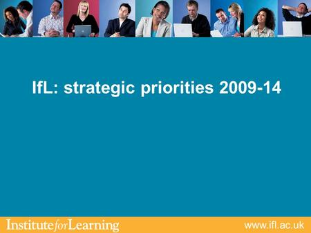 Www.ifl.ac.uk IfL: strategic priorities 2009-14. www.ifl.ac.uk IfL an independent professional body Affiliate QTLS MemberAssociate ATLS Professional Formation.