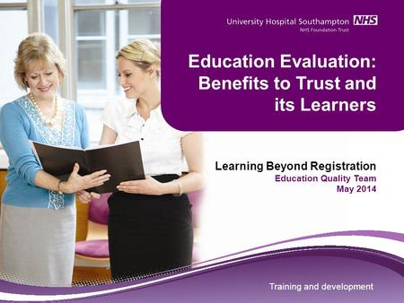 Training and development Education Evaluation: Benefits to Trust and its Learners Learning Beyond Registration Education Quality Team May 2014 Training.