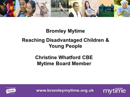 Bromley Mytime Reaching Disadvantaged Children & Young People Christine Whatford CBE Mytime Board Member.