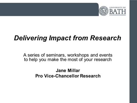 Delivering Impact from Research A series of seminars, workshops and events to help you make the most of your research Jane Millar Pro Vice-Chancellor Research.