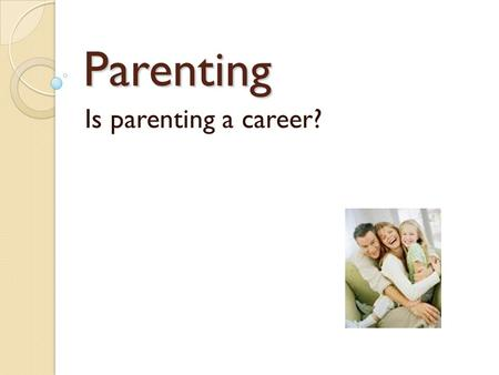 Parenting Is parenting a career?. Job Qualifications What does it take to be a parent? ◦ Health Care ◦ Teacher ◦ Assist in decision making ◦ Communicator.
