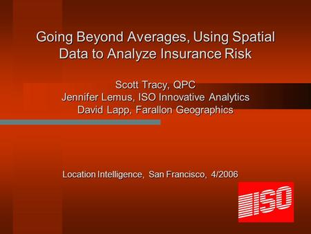Going Beyond Averages, Using Spatial Data to Analyze Insurance Risk Scott Tracy, QPC Jennifer Lemus, ISO Innovative Analytics David Lapp, Farallon Geographics.