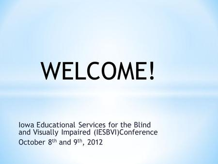 Iowa Educational Services for the Blind and Visually Impaired (IESBVI)Conference October 8 th and 9 th, 2012 WELCOME!