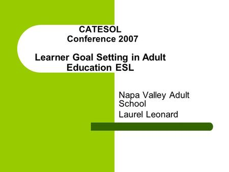 CATESOL Conference 2007 Learner Goal Setting in Adult Education ESL Napa Valley Adult School Laurel Leonard.