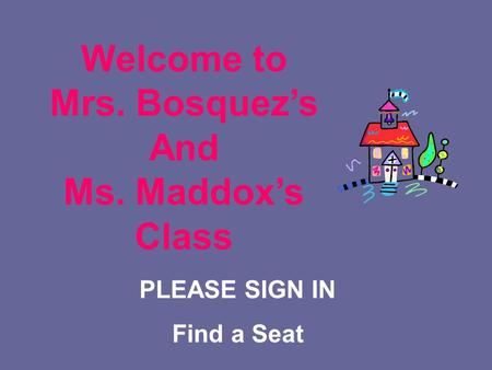 PLEASE SIGN IN Find a Seat Welcome to Mrs. Bosquez's And Ms. Maddox's Class.