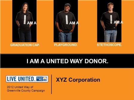XYZ Corporation 2012 United Way of Greenville County Campaign AM A. GRADUATION CAP. PLAYGROUND.STETHOSCOPE. I AM A UNITED WAY DONOR.