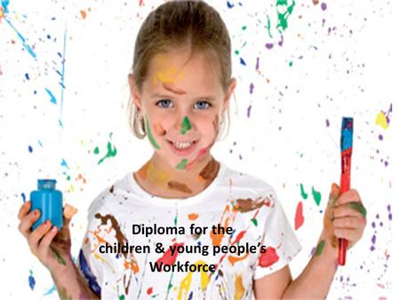 2010 Diploma for the children & Young people's workforce Diploma for the children & young people's Workforce.