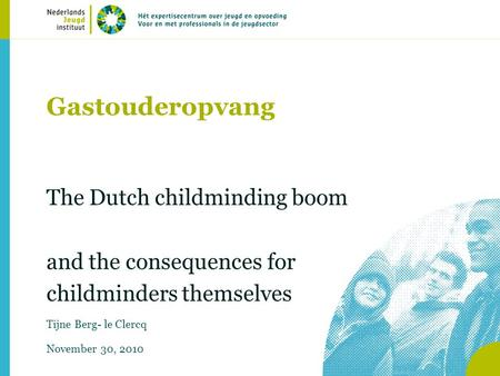 Gastouderopvang The Dutch childminding boom and the consequences for childminders themselves Tijne Berg- le Clercq November 30, 2010.
