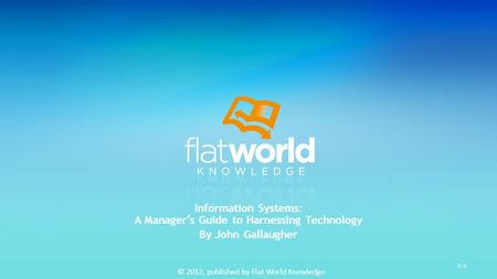 © 2012, published by Flat World Knowledge 2-1 Information Systems: A Manager's Guide to Harnessing Technology By John Gallaugher.