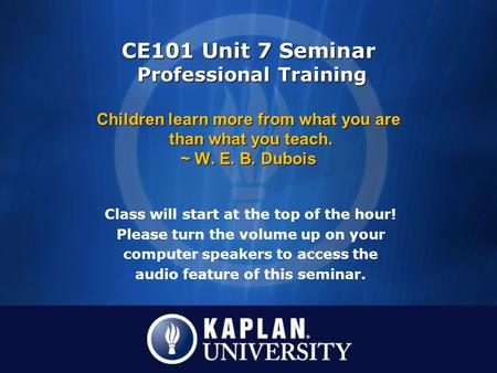 Class will start at the top of the hour! Please turn the volume up on your computer speakers to access the audio feature of this seminar. CE101 Unit 7.