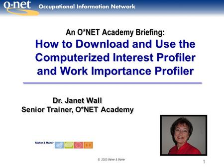 © 2002 Maher & Maher 1 An O*NET Academy Briefing: How to Download and Use the Computerized Interest Profiler and Work Importance Profiler Dr. Janet Wall.