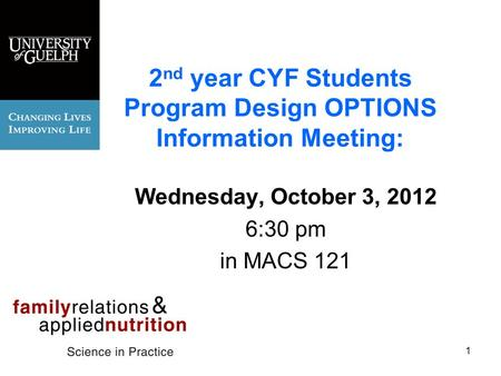 2 nd year CYF Students Program Design OPTIONS Information Meeting: Wednesday, October 3, 2012 6:30 pm in MACS 121 1.