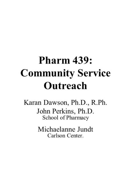 Pharm 439: Community Service Outreach Karan Dawson, Ph.D., R.Ph. John Perkins, Ph.D. School of Pharmacy Michaelanne Jundt Carlson Center.