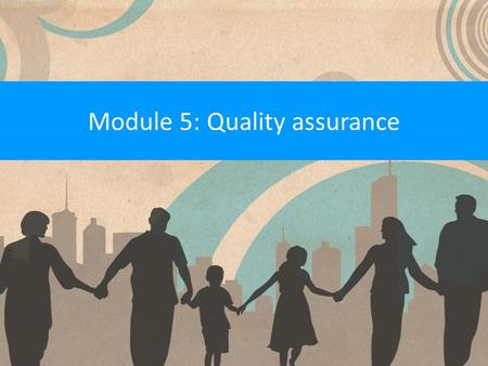 Module 5: Quality assurance. What is a quality assurance system? A quality assurance system measures the performance of a service against a range of standards.