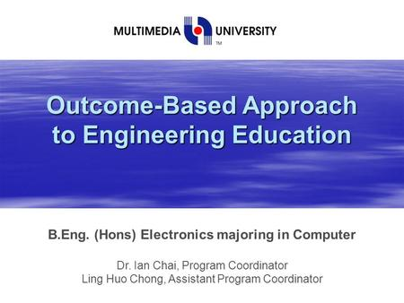 Outcome-Based Approach to Engineering Education B.Eng. (Hons) Electronics majoring in Computer Dr. Ian Chai, Program Coordinator Ling Huo Chong, Assistant.