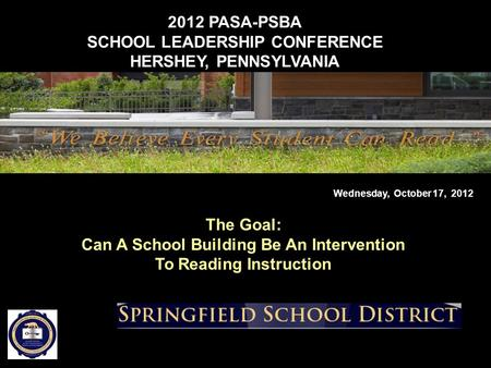 2012 PASA-PSBA SCHOOL LEADERSHIP CONFERENCE HERSHEY, PENNSYLVANIA Wednesday, October 17, 2012 The Goal: Can A School Building Be An Intervention To Reading.