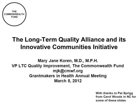 THE COMMONWEALTH FUND The Long-Term Quality Alliance and its Innovative Communities Initiative Mary Jane Koren, M.D., M.P.H. VP LTC Quality Improvement,