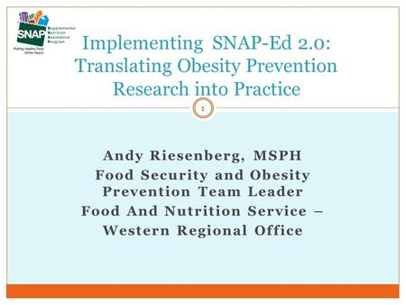 Andy Riesenberg, MSPH Food Security and Obesity Prevention Team Leader Food And Nutrition Service – Western Regional Office Implementing SNAP-Ed 2.0: Translating.