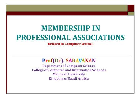 MEMBERSHIP IN PROFESSIONAL ASSOCIATIONS Related to Computer Science Prof(Dr). SARAVANAN Department of Computer Science College of Computer and Information.