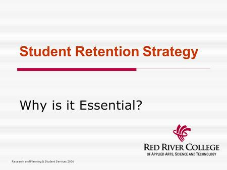 Research and Planning & Student Services 2006 Student Retention Strategy Why is it Essential?