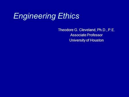 Engineering Ethics Theodore G. Cleveland, Ph.D., P.E. Associate Professor University of Houston.