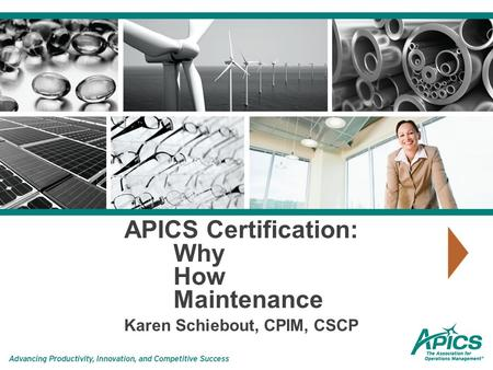 APICS Certification: Why How Maintenance Karen Schiebout, CPIM, CSCP.
