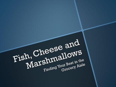Fish, Cheese and Marshmallows Finding Your Best in the Grocery Aisle.