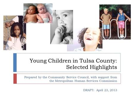 Young Children in Tulsa County: Selected Highlights Prepared by the Community Service Council, with support from the Metropolitan Human Services Commission.
