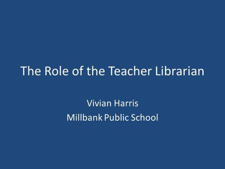 The Role of the Teacher Librarian Vivian Harris Millbank Public School.