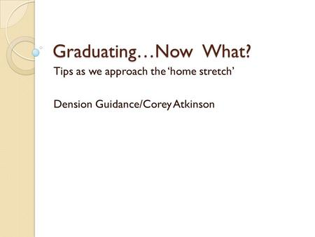 Graduating…Now What? Tips as we approach the 'home stretch' Dension Guidance/Corey Atkinson.