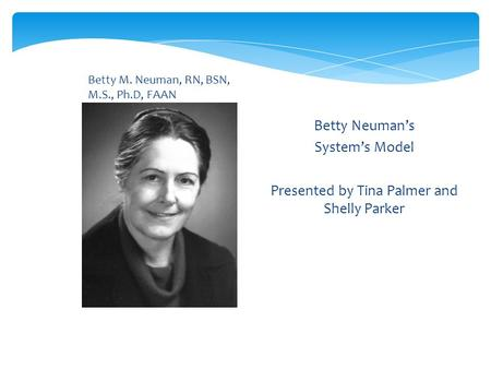 Betty M. Neuman, RN, BSN, M.S., Ph.D, FAAN Betty Neuman's System's Model Presented by Tina Palmer and Shelly Parker.
