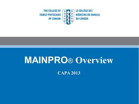 MAINPRO ® Overview CAPA 2013. Presenter Disclosure Amy Outschoorn is a paid employee of the College of Family Physicians of Canada (CFPC).