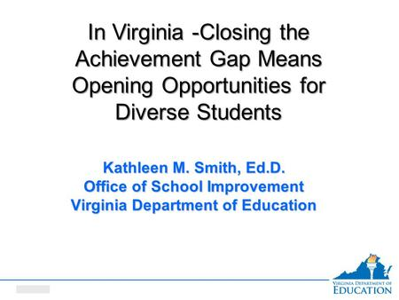 Date here Kathleen M. Smith, Ed.D. Office of School Improvement Virginia Department of Education In Virginia -Closing the Achievement Gap Means Opening.