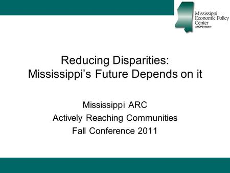 Reducing Disparities: Mississippi's Future Depends on it Mississippi ARC Actively Reaching Communities Fall Conference 2011.