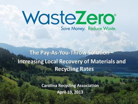 The Pay-As-You-Throw Solution – Increasing Local Recovery of Materials and Recycling Rates Carolina Recycling Association April 10, 2013.