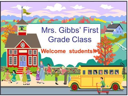 Mrs. Gibbs' First Grade Class Welcome students!. Welcome to First Grade! I am so excited that we get to spend this year together!! This will be my 29.