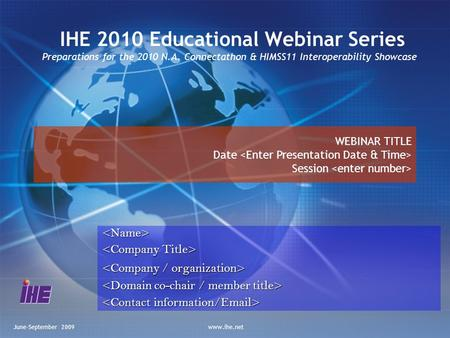June-September 2009www.ihe.net IHE 2010 Educational Webinar Series Preparations for the 2010 N.A. Connectathon & HIMSS11 Interoperability Showcase<Name>