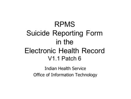RPMS Suicide Reporting Form in the Electronic Health Record V1.1 Patch 6 Indian Health Service Office of Information Technology.