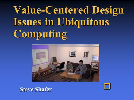 Value-Centered Design Issues in Ubiquitous Computing Steve Shafer r.