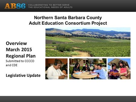 Overview March 2015 Regional Plan Submitted to CCCCO and CDE Legislative Update Community Education Northern Santa Barbara County Adult Education Consortium.