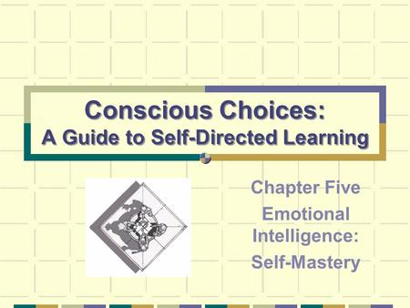 Conscious Choices: A Guide to Self-Directed Learning Chapter Five Emotional Intelligence: Self-Mastery.