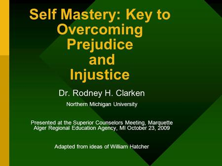 Self Mastery: Key to Overcoming Prejudice and Injustice Dr. Rodney H. Clarken Northern Michigan University Presented at the Superior Counselors Meeting,