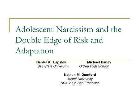 Adolescent Narcissism and the Double Edge of Risk and Adaptation Daniel K. LapsleyMichael Earley Ball State University O'Dea High School Nathan M. Dumford.