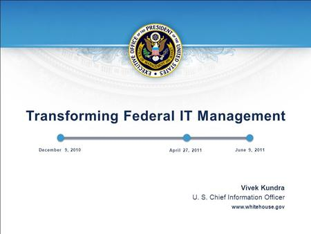 Transforming Federal IT Management Vivek Kundra U. S. Chief Information Officer www.whitehouse.gov December 9, 2010 April 27, 2011 June 9, 2011.