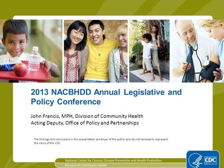 1 2013 NACBHDD Annual Legislative and Policy Conference John Francis, MPH, Division of Community Health Acting Deputy, Office of Policy and Partnerships.